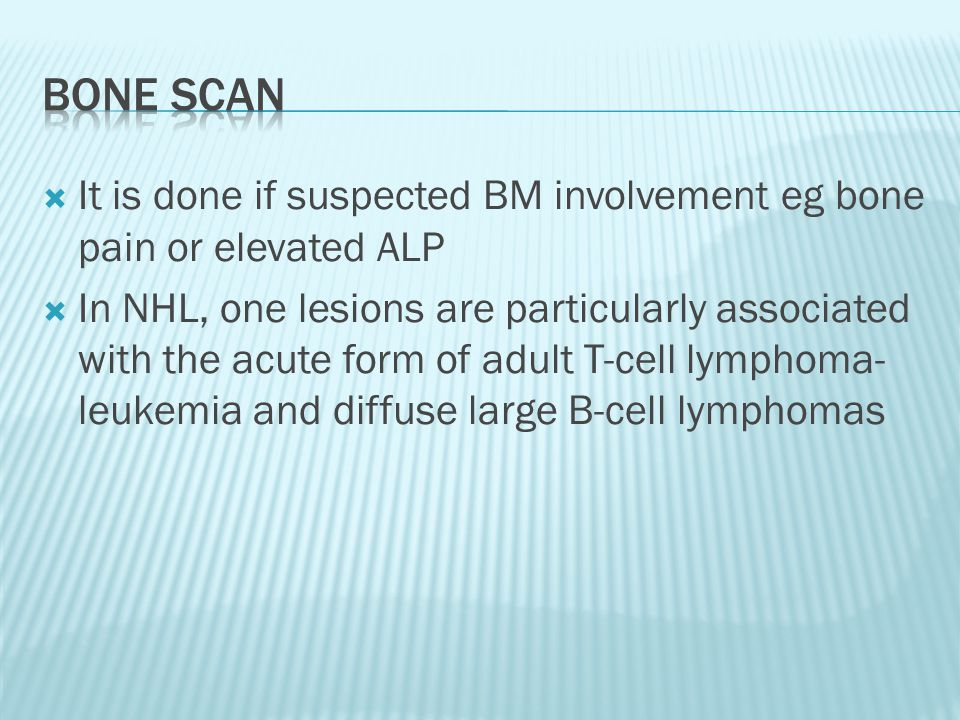  It is done if suspected BM involvement eg bone pain or elevated ALP  In NHL, one lesions are particularly associated with the acute form of adult T