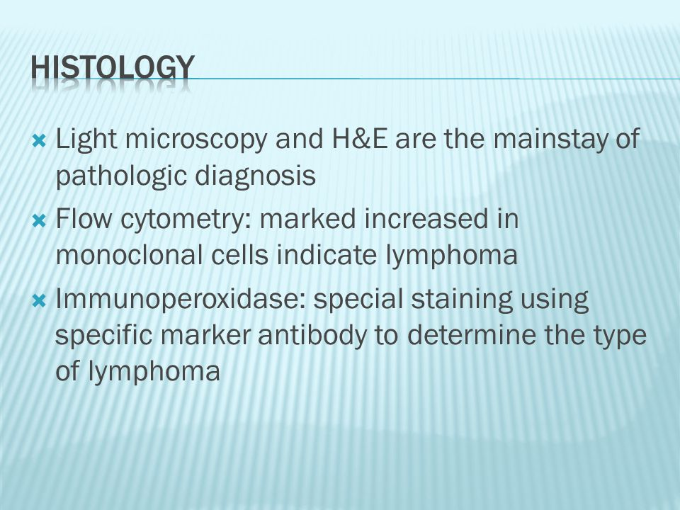  Light microscopy and H&E are the mainstay of pathologic diagnosis  Flow cytometry: marked increased in monoclonal cells indicate lymphoma  Immunop