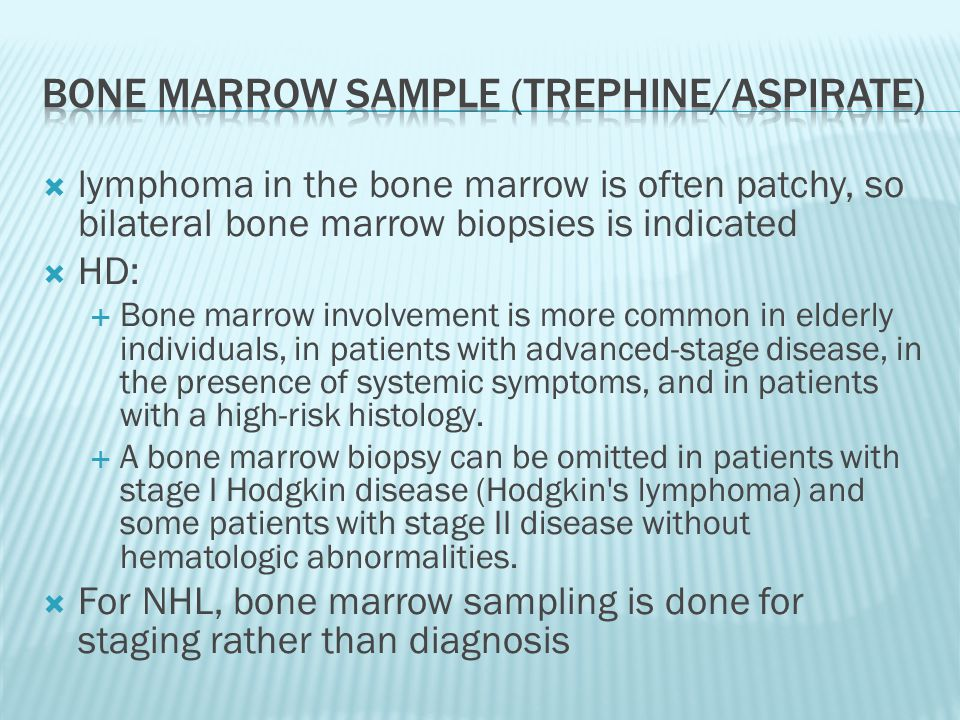  lymphoma in the bone marrow is often patchy, so bilateral bone marrow biopsies is indicated  HD:  Bone marrow involvement is more common in elderl