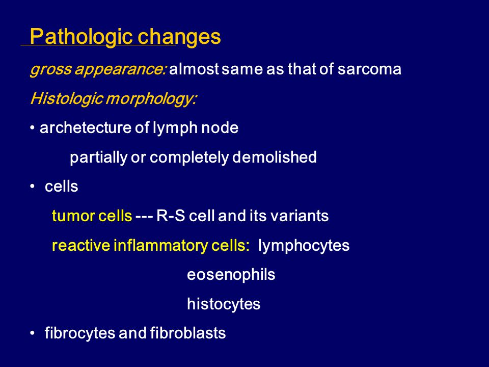 Pathologic changes gross appearance: almost same as that of sarcoma Histologic morphology: archetecture of lymph node partially or completely demolished cells tumor cells --- R-S cell and its variants reactive inflammatory cells: lymphocytes eosenophils histocytes fibrocytes and fibroblasts