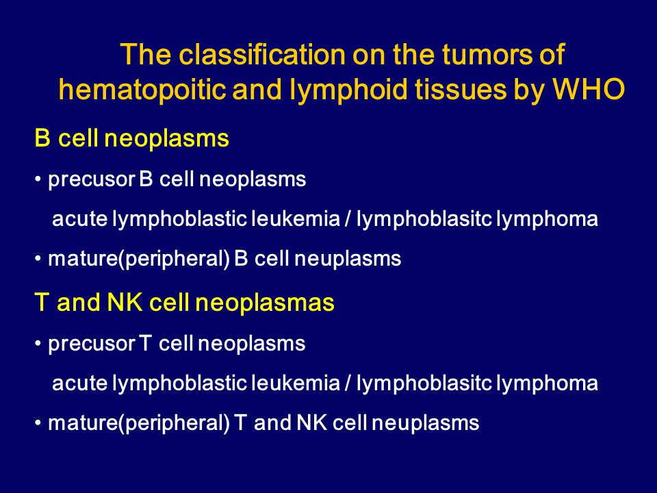 The classification on the tumors of hematopoitic and lymphoid tissues by WHO B cell neoplasms precusor B cell neoplasms acute lymphoblastic leukemia / lymphoblasitc lymphoma mature(peripheral) B cell neuplasms T and NK cell neoplasmas precusor T cell neoplasms acute lymphoblastic leukemia / lymphoblasitc lymphoma mature(peripheral) T and NK cell neuplasms