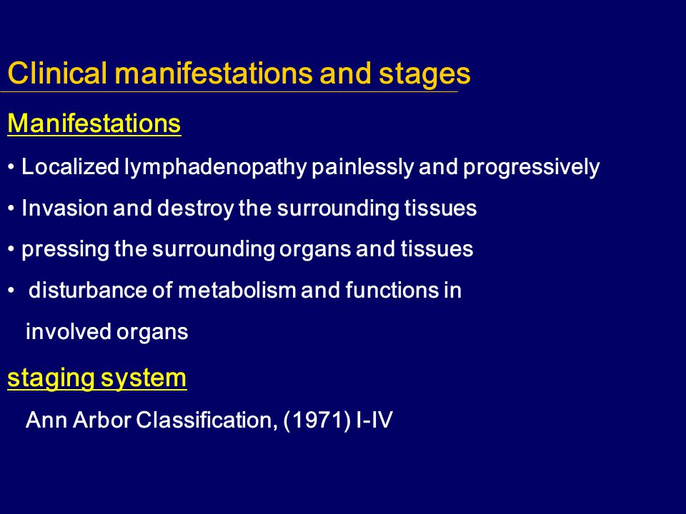 Clinical manifestations and stages Manifestations Localized lymphadenopathy painlessly and progressively Invasion and destroy the surrounding tissues pressing the surrounding organs and tissues disturbance of metabolism and functions in involved organs staging system Ann Arbor Classification, (1971) I-IV
