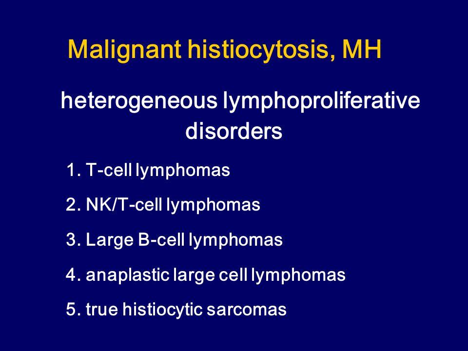 Malignant histiocytosis, MH heterogeneous lymphoproliferative disorders 1.