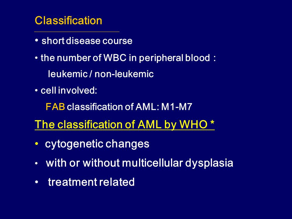 Classification short disease course the number of WBC in peripheral blood : leukemic / non-leukemic cell involved: FAB classification of AML: M1-M7 The classification of AML by WHO * cytogenetic changes with or without multicellular dysplasia treatment related