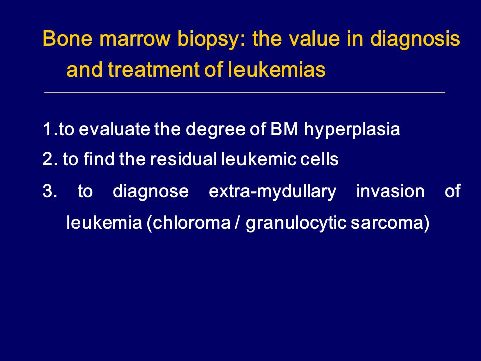 Bone marrow biopsy: the value in diagnosis and treatment of leukemias 1.to evaluate the degree of BM hyperplasia 2. to find the residual leukemic cell