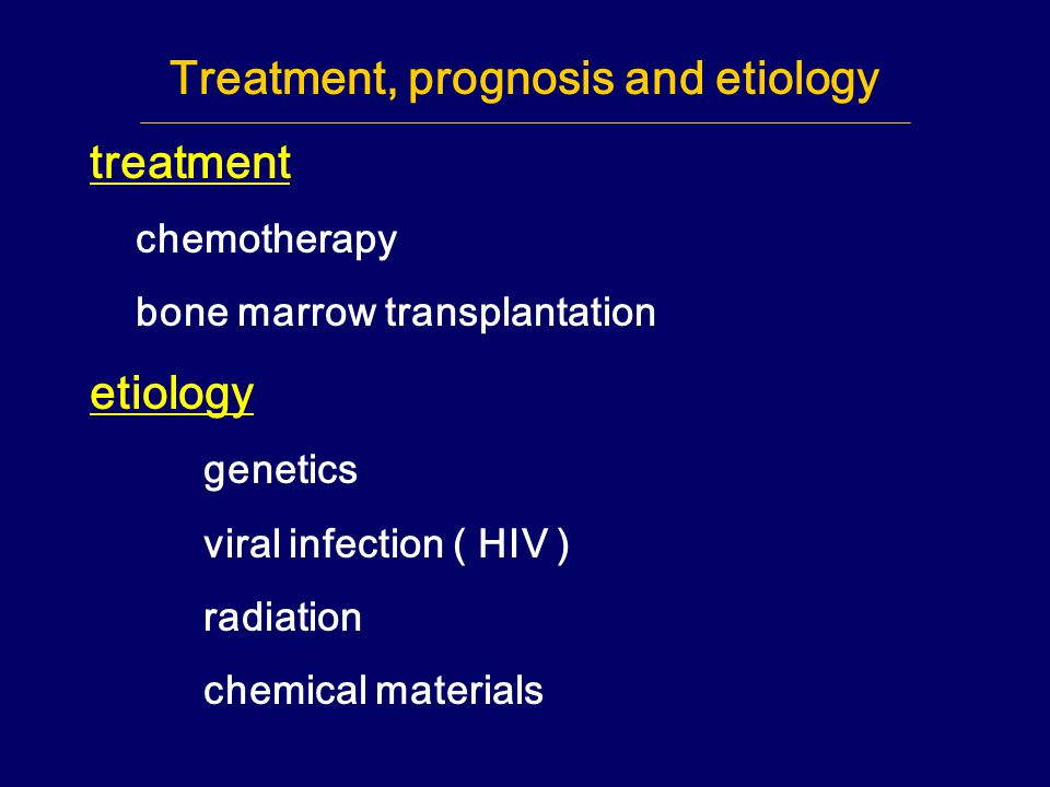 Treatment, prognosis and etiology treatment chemotherapy bone marrow transplantation etiology genetics viral infection ( HIV ) radiation chemical mate