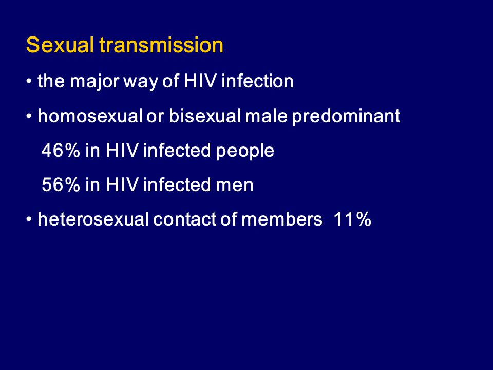 Sexual transmission the major way of HIV infection homosexual or bisexual male predominant 46% in HIV infected people 56% in HIV infected men heterosexual contact of members 11%