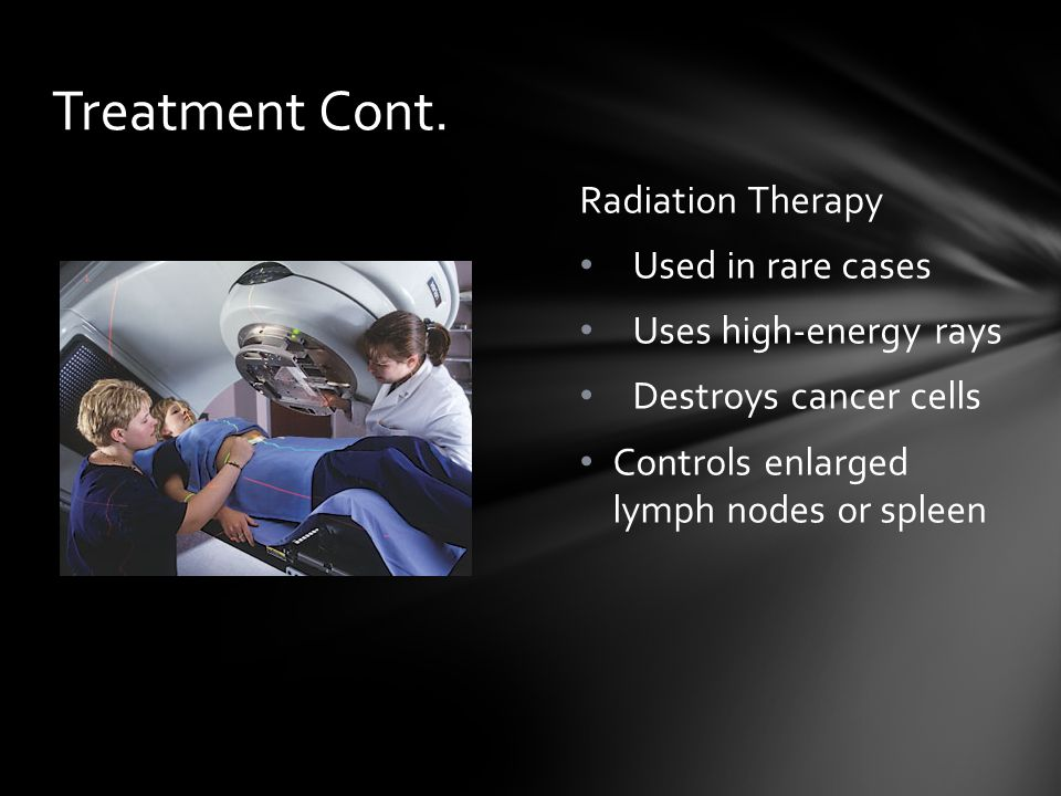 Radiation Therapy Used in rare cases Uses high-energy rays Destroys cancer cells Controls enlarged lymph nodes or spleen Treatment Cont.