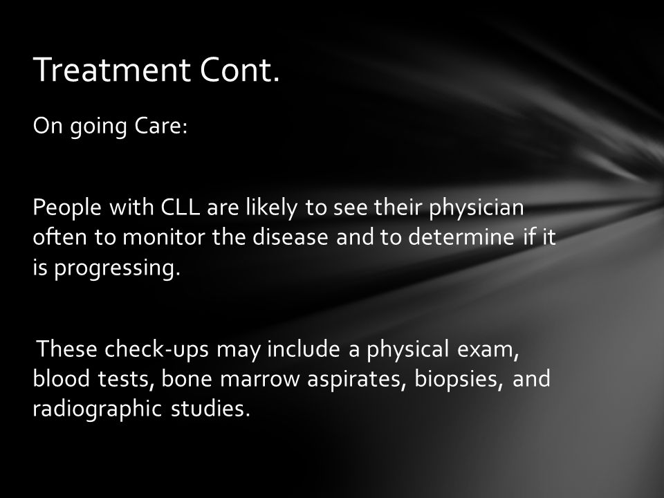 On going Care: People with CLL are likely to see their physician often to monitor the disease and to determine if it is progressing. These check-ups m