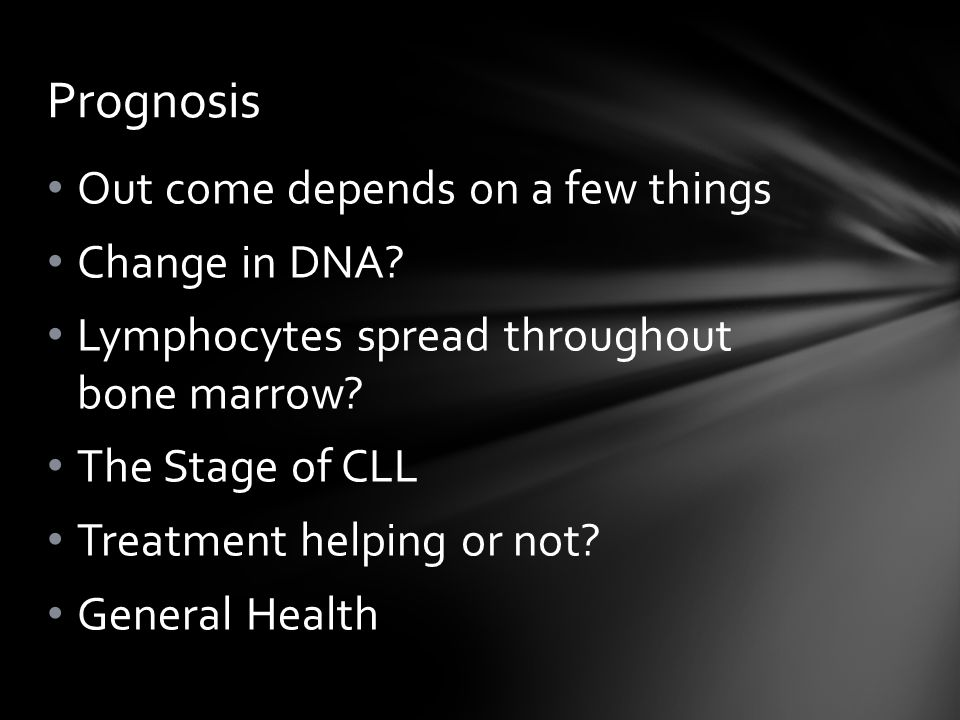 Out come depends on a few things Change in DNA? Lymphocytes spread throughout bone marrow? The Stage of CLL Treatment helping or not? General Health P