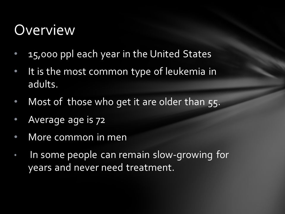15,000 ppl each year in the United States It is the most common type of leukemia in adults. Most of those who get it are older than 55. Average age is