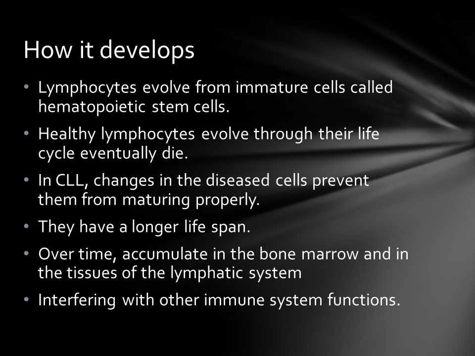 Lymphocytes evolve from immature cells called hematopoietic stem cells. Healthy lymphocytes evolve through their life cycle eventually die. In CLL, ch