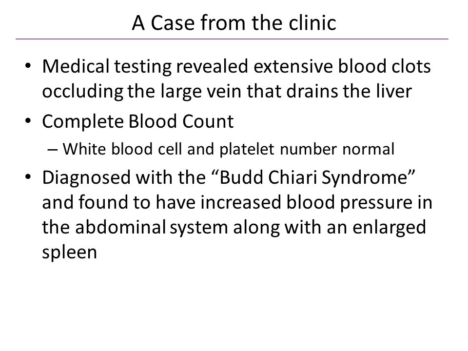 A Case from the clinic Medical testing revealed extensive blood clots occluding the large vein that drains the liver Complete Blood Count – White blood cell and platelet number normal Diagnosed with the Budd Chiari Syndrome and found to have increased blood pressure in the abdominal system along with an enlarged spleen