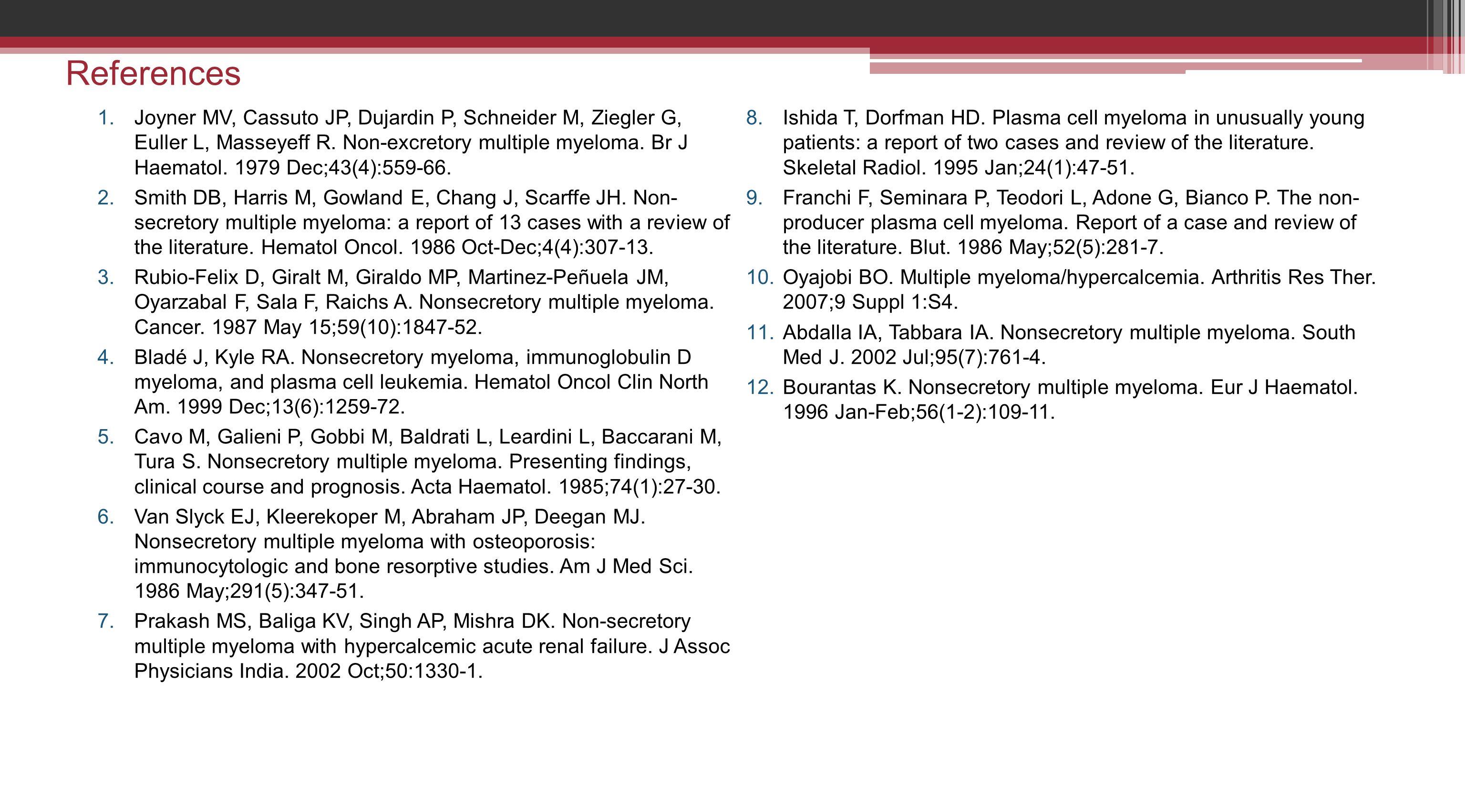References 1.Joyner MV, Cassuto JP, Dujardin P, Schneider M, Ziegler G, Euller L, Masseyeff R. Non-excretory multiple myeloma. Br J Haematol. 1979 Dec
