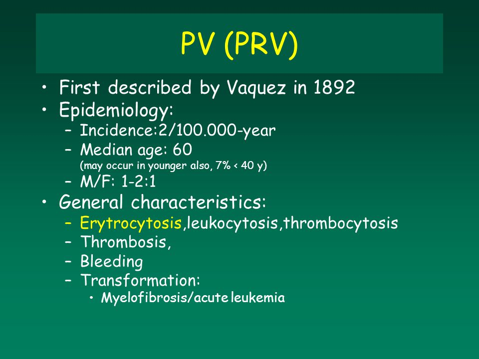 PV (PRV) First described by Vaquez in 1892 Epidemiology: –Incidence:2/100.000-year –Median age: 60 (may occur in younger also, 7% < 40 y) –M/F: 1-2:1