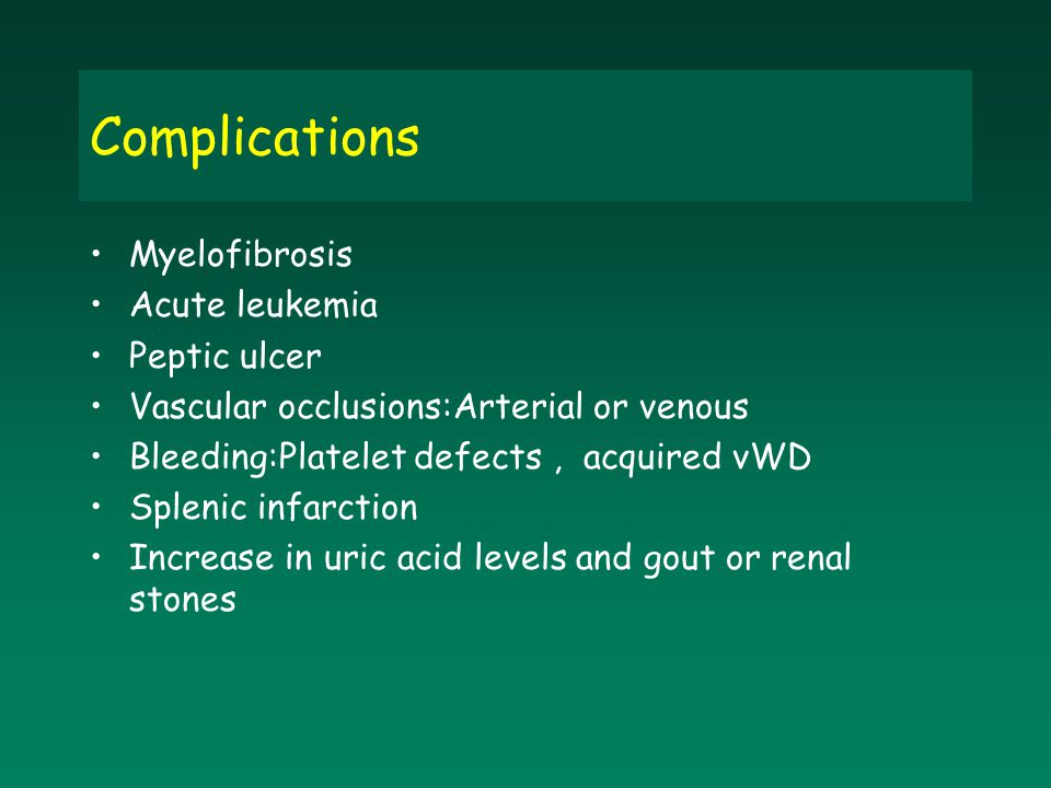 Complications Myelofibrosis Acute leukemia Peptic ulcer Vascular occlusions:Arterial or venous Bleeding:Platelet defects, acquired vWD Splenic infarct