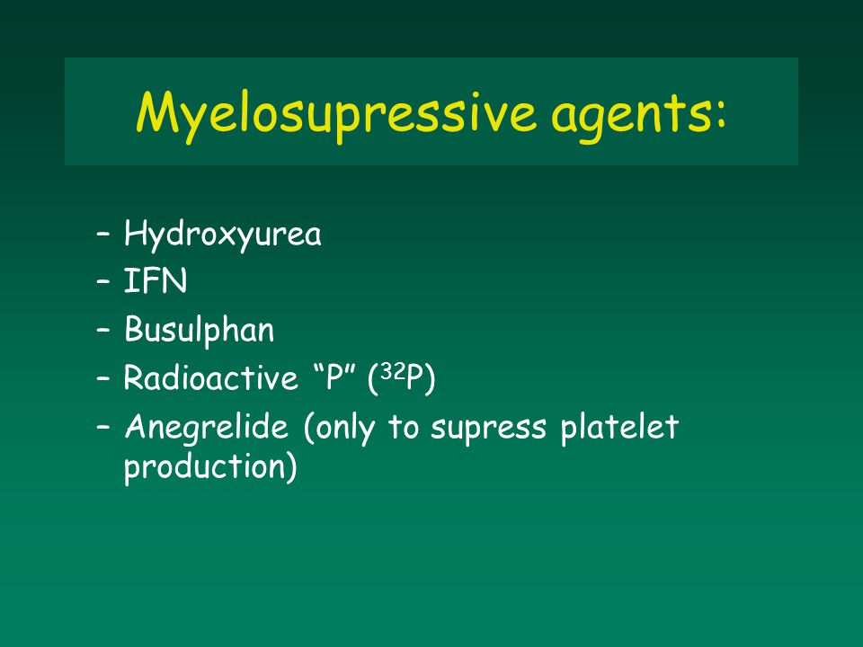 """Myelosupressive agents: –Hydroxyurea –IFN –Busulphan –Radioactive """"P"""" ( 32 P) –Anegrelide (only to supress platelet production)"""
