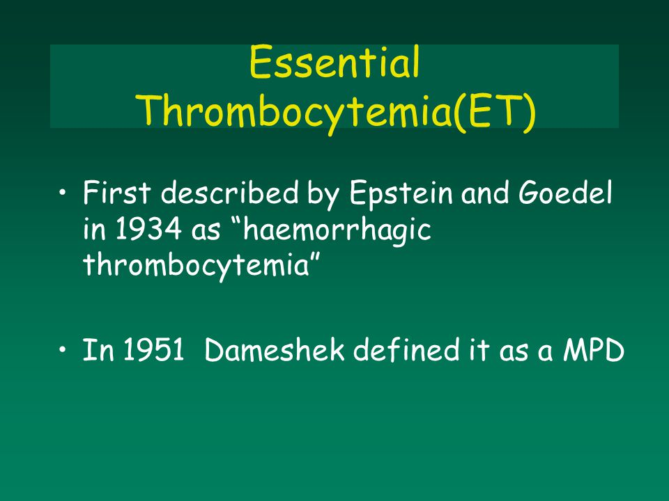 """First described by Epstein and Goedel in 1934 as """"haemorrhagic thrombocytemia"""" In 1951 Dameshek defined it as a MPD Essential Thrombocytemia(ET)"""