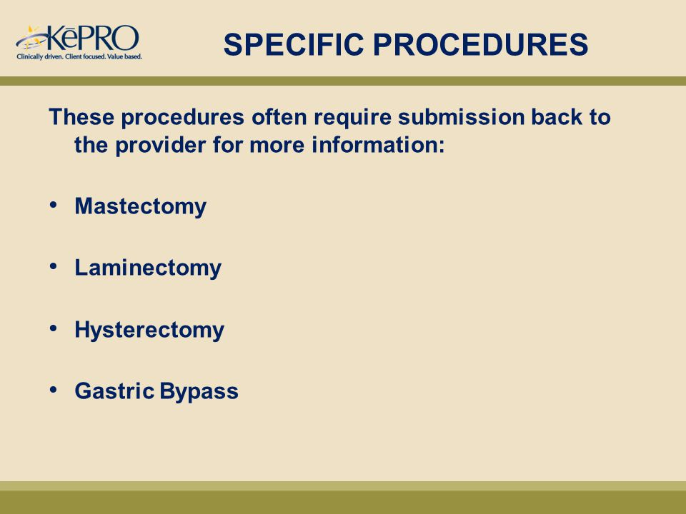 SPECIFIC PROCEDURES These procedures often require submission back to the provider for more information: Mastectomy Laminectomy Hysterectomy Gastric Bypass