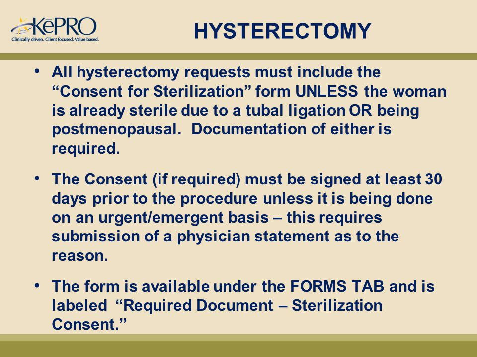 HYSTERECTOMY All hysterectomy requests must include the Consent for Sterilization form UNLESS the woman is already sterile due to a tubal ligation OR being postmenopausal.