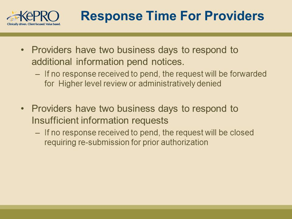 Response Time For Providers Providers have two business days to respond to additional information pend notices.