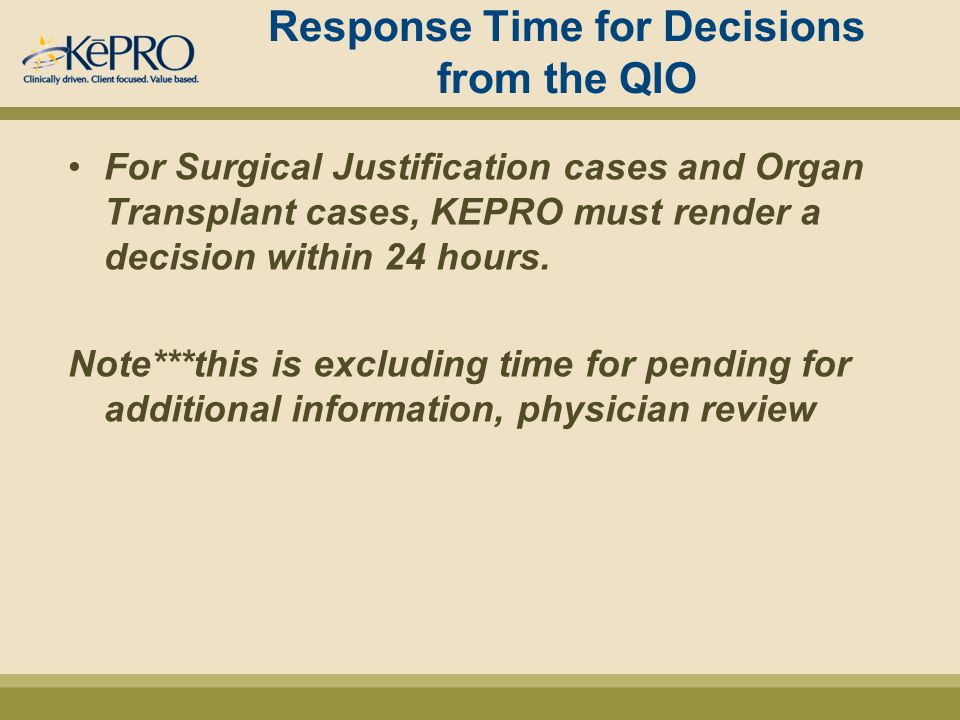 Response Time for Decisions from the QIO For Surgical Justification cases and Organ Transplant cases, KEPRO must render a decision within 24 hours.