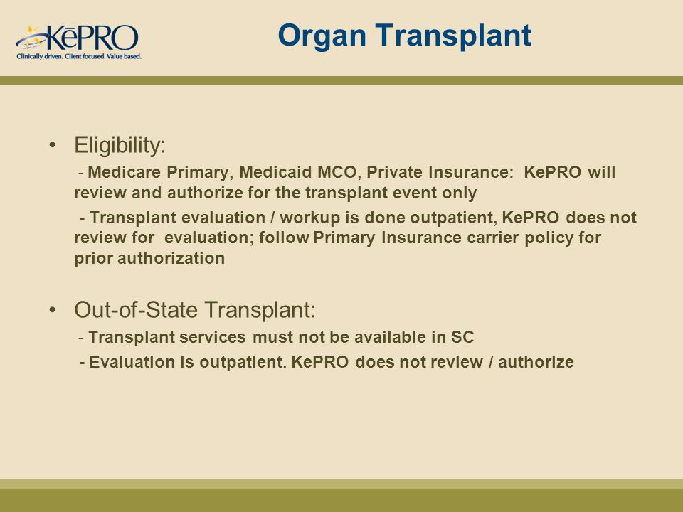 Organ Transplant Eligibility: - Medicare Primary, Medicaid MCO, Private Insurance: KePRO will review and authorize for the transplant event only - Transplant evaluation / workup is done outpatient, KePRO does not review for evaluation; follow Primary Insurance carrier policy for prior authorization Out-of-State Transplant: - Transplant services must not be available in SC - Evaluation is outpatient.
