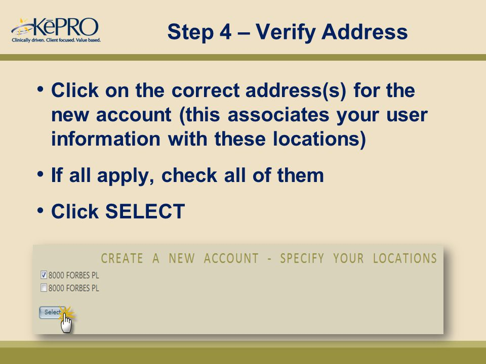 Step 4 – Verify Address Click on the correct address(s) for the new account (this associates your user information with these locations) If all apply, check all of them Click SELECT