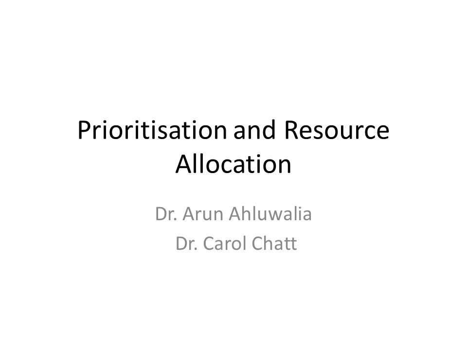 Prioritisation and Resource Allocation Dr. Arun Ahluwalia Dr. Carol Chatt