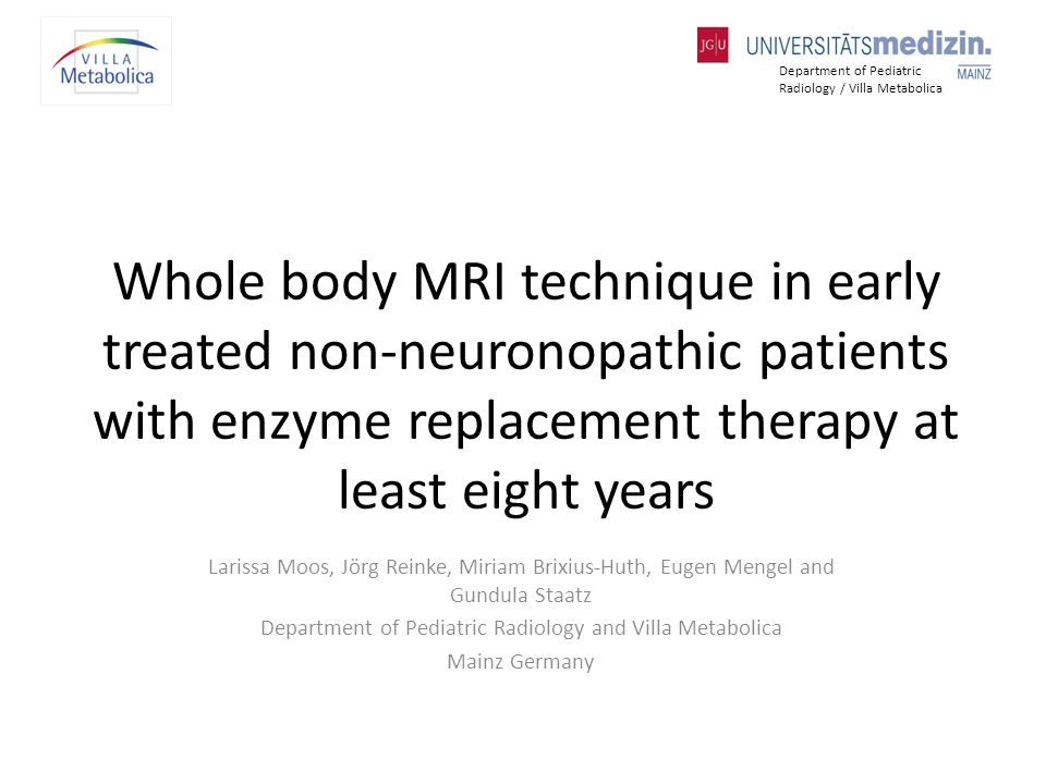 Whole body MRI technique in early treated non-neuronopathic patients with enzyme replacement therapy at least eight years Larissa Moos, Jörg Reinke, Miriam Brixius-Huth, Eugen Mengel and Gundula Staatz Department of Pediatric Radiology and Villa Metabolica Mainz Germany Department of Pediatric Radiology / Villa Metabolica
