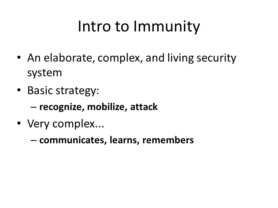 Intro to Immunity An elaborate, complex, and living security system Basic strategy: – recognize, mobilize, attack Very complex... – communicates, lear