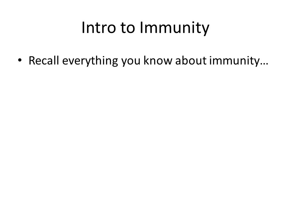 Intro to Immunity Recall everything you know about immunity…