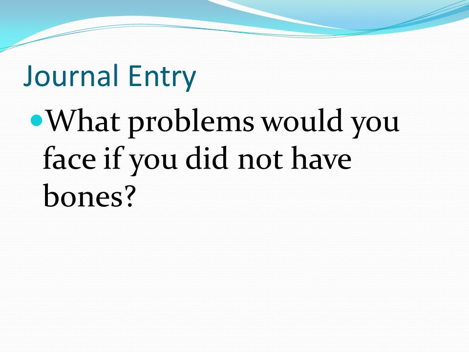 Journal Entry What problems would you face if you did not have bones?