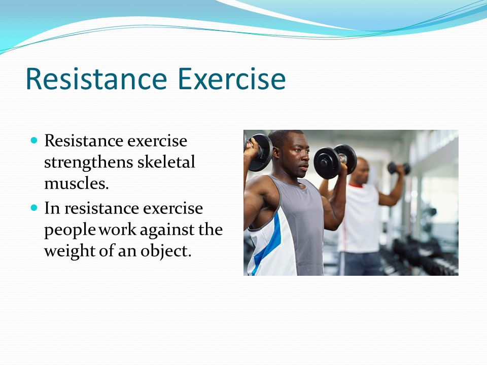 Resistance Exercise Resistance exercise strengthens skeletal muscles. In resistance exercise people work against the weight of an object.