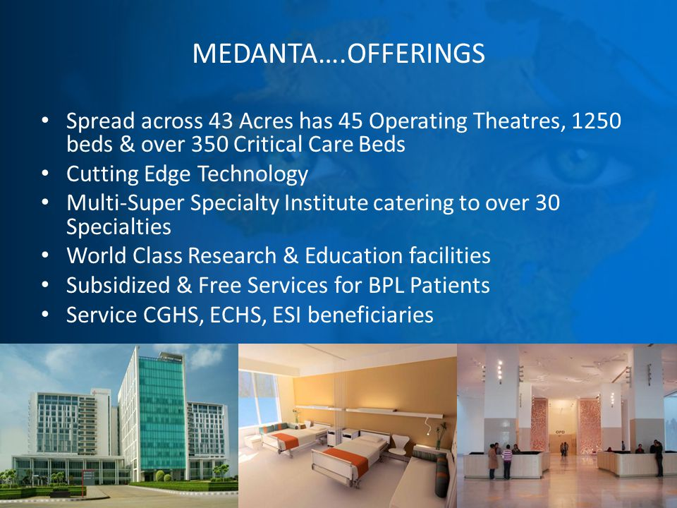 MEDANTA….OFFERINGS Spread across 43 Acres has 45 Operating Theatres, 1250 beds & over 350 Critical Care Beds Cutting Edge Technology Multi-Super Specialty Institute catering to over 30 Specialties World Class Research & Education facilities Subsidized & Free Services for BPL Patients Service CGHS, ECHS, ESI beneficiaries