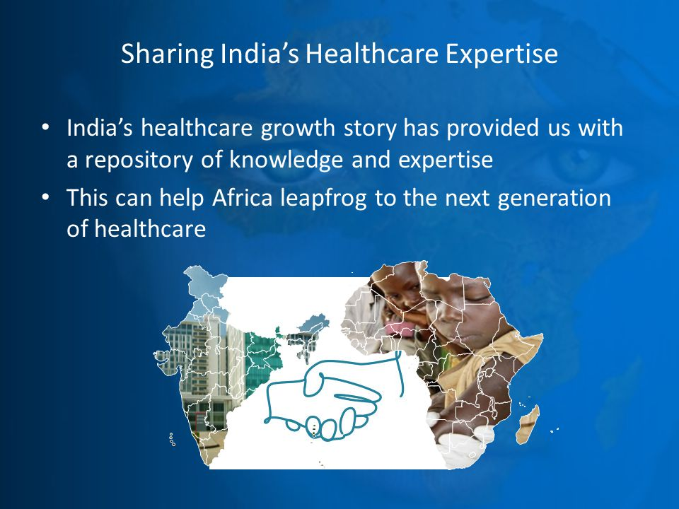 Sharing India's Healthcare Expertise India's healthcare growth story has provided us with a repository of knowledge and expertise This can help Africa leapfrog to the next generation of healthcare