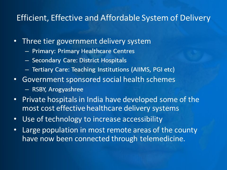 Efficient, Effective and Affordable System of Delivery Three tier government delivery system – Primary: Primary Healthcare Centres – Secondary Care: District Hospitals – Tertiary Care: Teaching Institutions (AIIMS, PGI etc) Government sponsored social health schemes – RSBY, Arogyashree Private hospitals in India have developed some of the most cost effective healthcare delivery systems Use of technology to increase accessibility Large population in most remote areas of the county have now been connected through telemedicine.