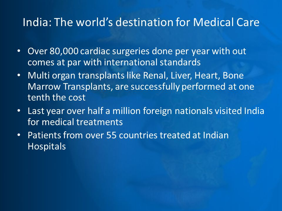 India: The world's destination for Medical Care Over 80,000 cardiac surgeries done per year with out comes at par with international standards Multi organ transplants like Renal, Liver, Heart, Bone Marrow Transplants, are successfully performed at one tenth the cost Last year over half a million foreign nationals visited India for medical treatments Patients from over 55 countries treated at Indian Hospitals