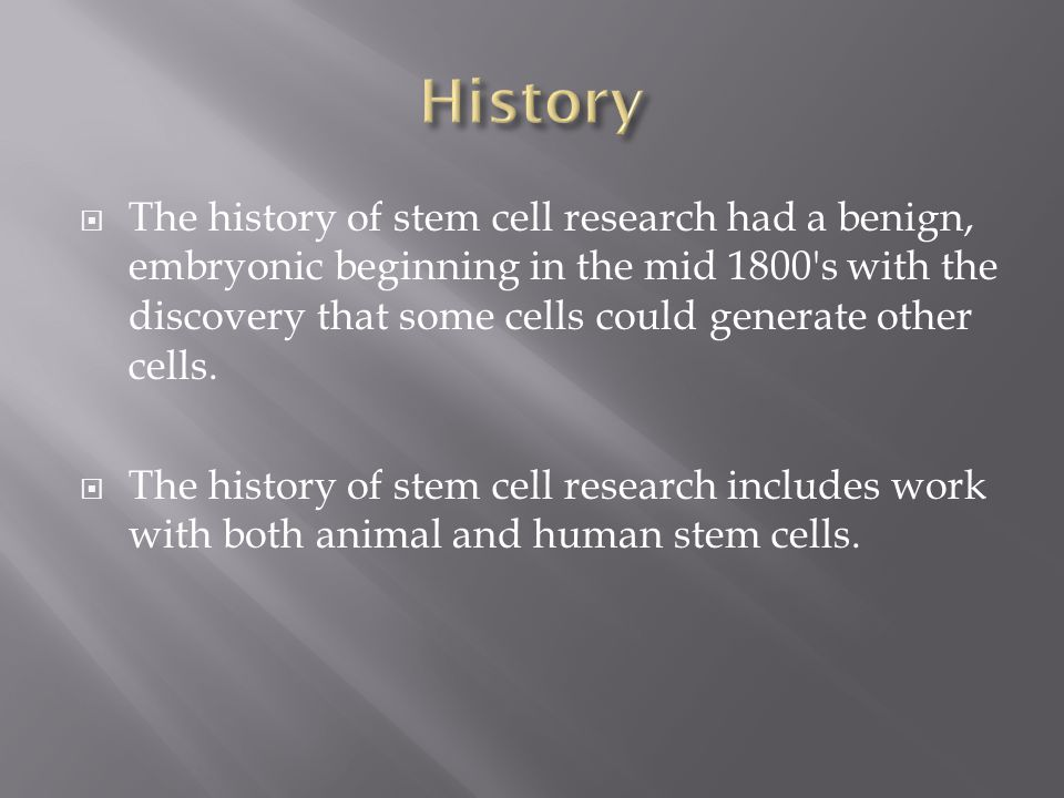  The history of stem cell research had a benign, embryonic beginning in the mid 1800 s with the discovery that some cells could generate other cells.