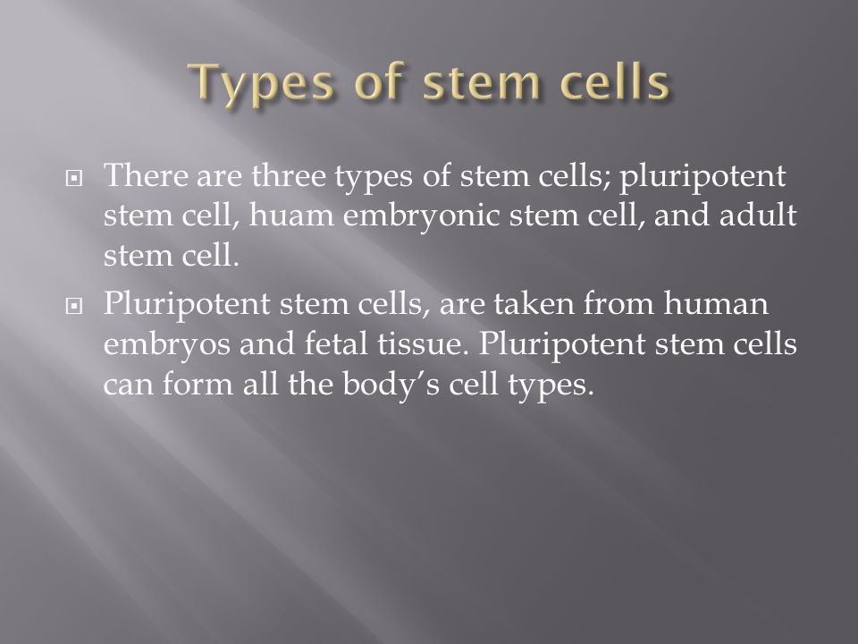  There are three types of stem cells; pluripotent stem cell, huam embryonic stem cell, and adult stem cell.