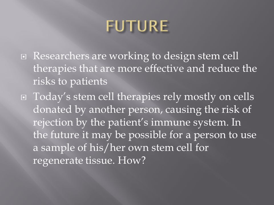  Researchers are working to design stem cell therapies that are more effective and reduce the risks to patients  Today's stem cell therapies rely mostly on cells donated by another person, causing the risk of rejection by the patient's immune system.