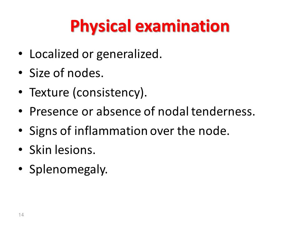 Physical examination Localized or generalized. Size of nodes. Texture (consistency). Presence or absence of nodal tenderness. Signs of inflammation ov