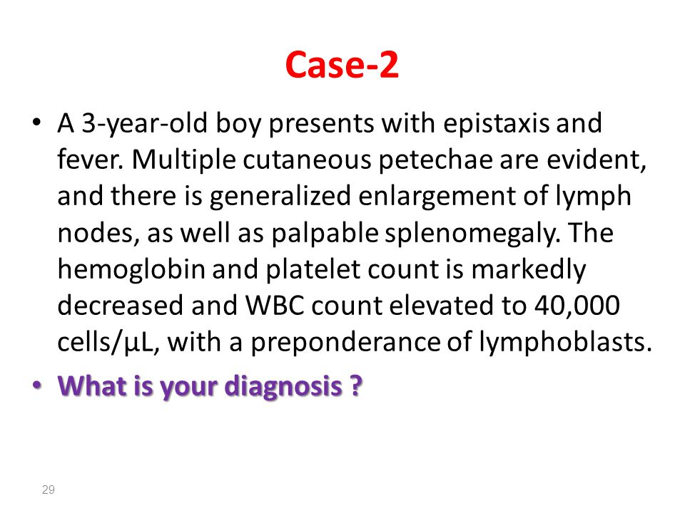 Case-2 A 3-year-old boy presents with epistaxis and fever. Multiple cutaneous petechae are evident, and there is generalized enlargement of lymph node