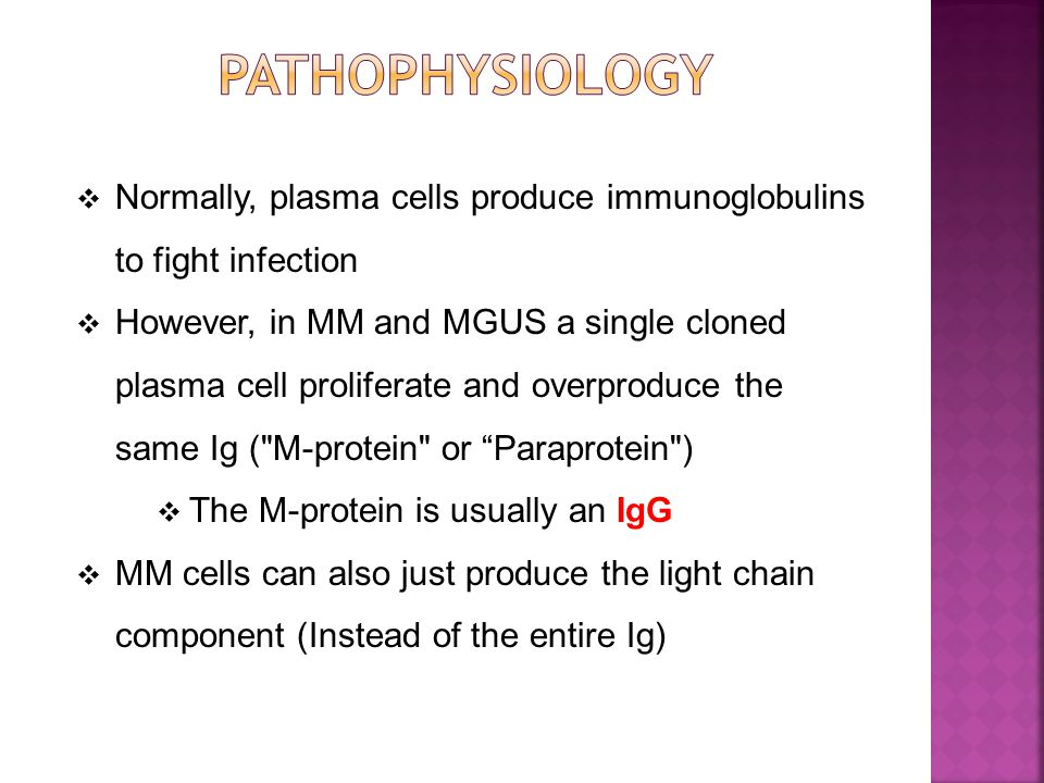  Normally, plasma cells produce immunoglobulins to fight infection  However, in MM and MGUS a single cloned plasma cell proliferate and overproduce the same Ig ( M-protein or Paraprotein )  The M-protein is usually an IgG  MM cells can also just produce the light chain component (Instead of the entire Ig)