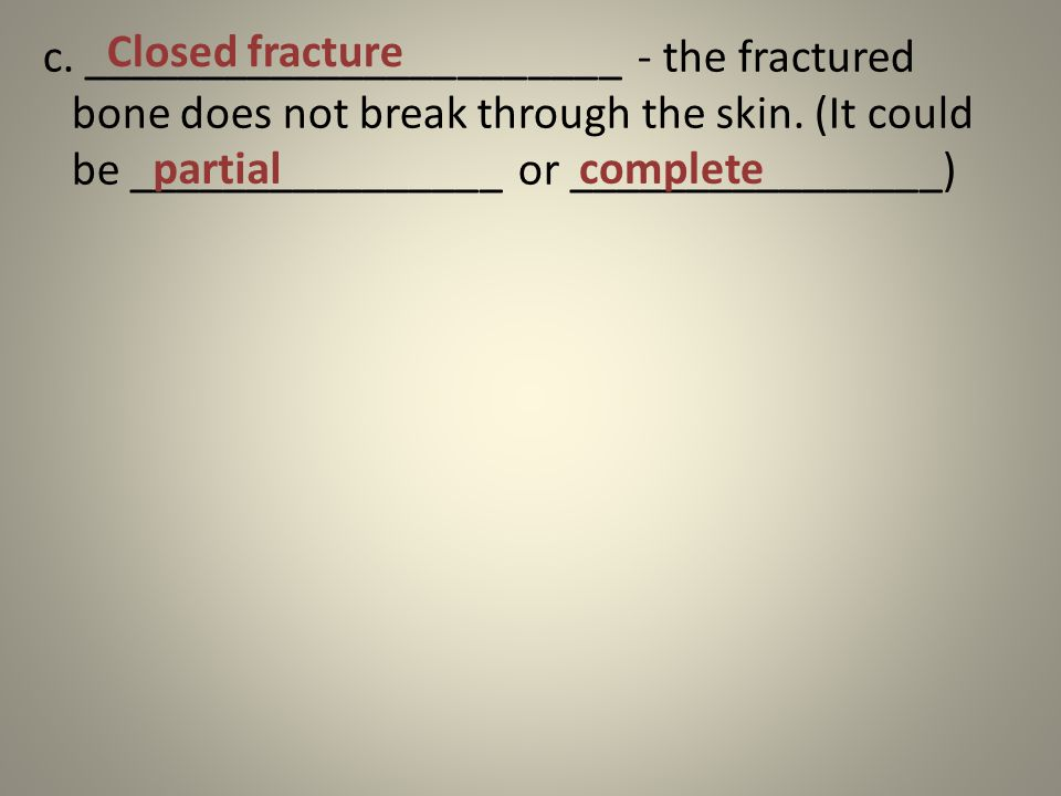 c. _______________________ - the fractured bone does not break through the skin.