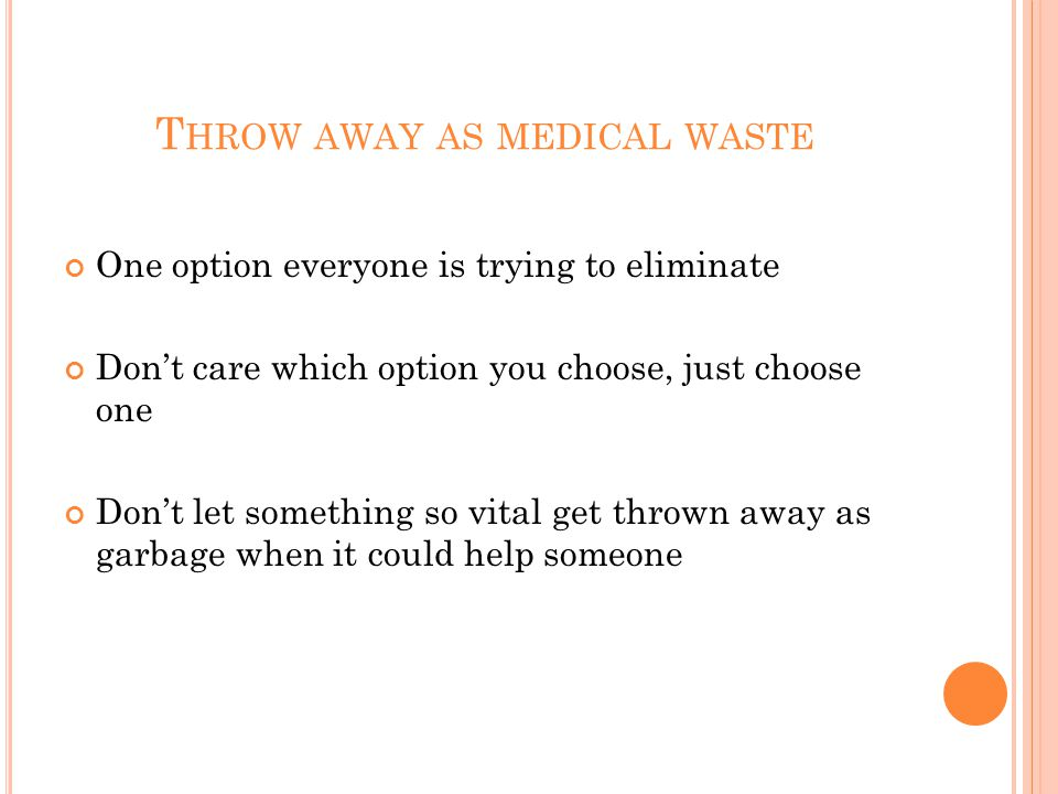 T HROW AWAY AS MEDICAL WASTE One option everyone is trying to eliminate Don't care which option you choose, just choose one Don't let something so vital get thrown away as garbage when it could help someone