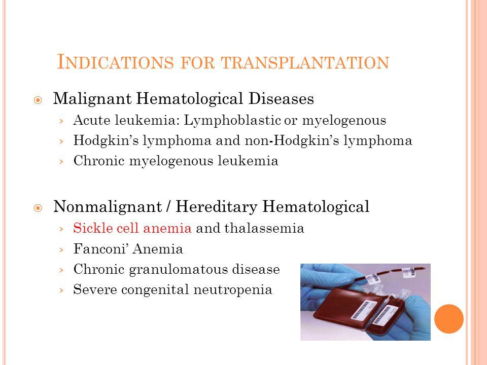 I NDICATIONS FOR TRANSPLANTATION  Malignant Hematological Diseases › Acute leukemia: Lymphoblastic or myelogenous › Hodgkin's lymphoma and non-Hodgkin's lymphoma › Chronic myelogenous leukemia  Nonmalignant / Hereditary Hematological › Sickle cell anemia and thalassemia › Fanconi' Anemia › Chronic granulomatous disease › Severe congenital neutropenia