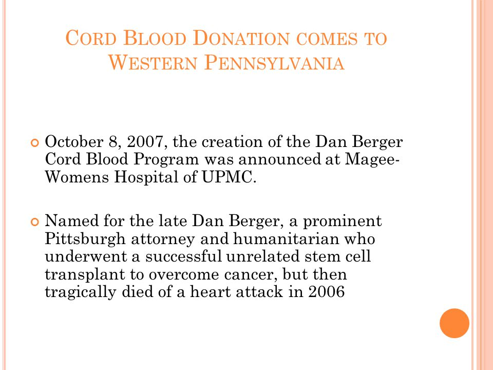 C ORD B LOOD D ONATION COMES TO W ESTERN P ENNSYLVANIA October 8, 2007, the creation of the Dan Berger Cord Blood Program was announced at Magee- Womens Hospital of UPMC.