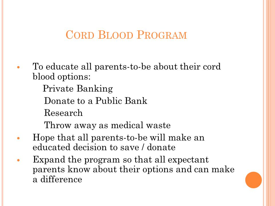 C ORD B LOOD P ROGRAM To educate all parents-to-be about their cord blood options: Private Banking Donate to a Public Bank Research Throw away as medical waste Hope that all parents-to-be will make an educated decision to save / donate Expand the program so that all expectant parents know about their options and can make a difference