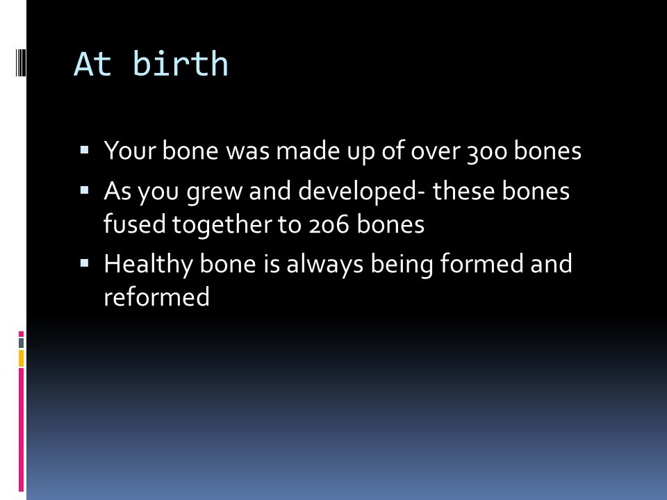 At birth  Your bone was made up of over 300 bones  As you grew and developed- these bones fused together to 206 bones  Healthy bone is always being